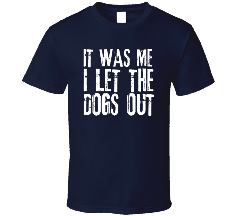 It Was Me I Let The Dogs Out Funny Who Let The Dogs Out Animal Lover Pets T Shirt