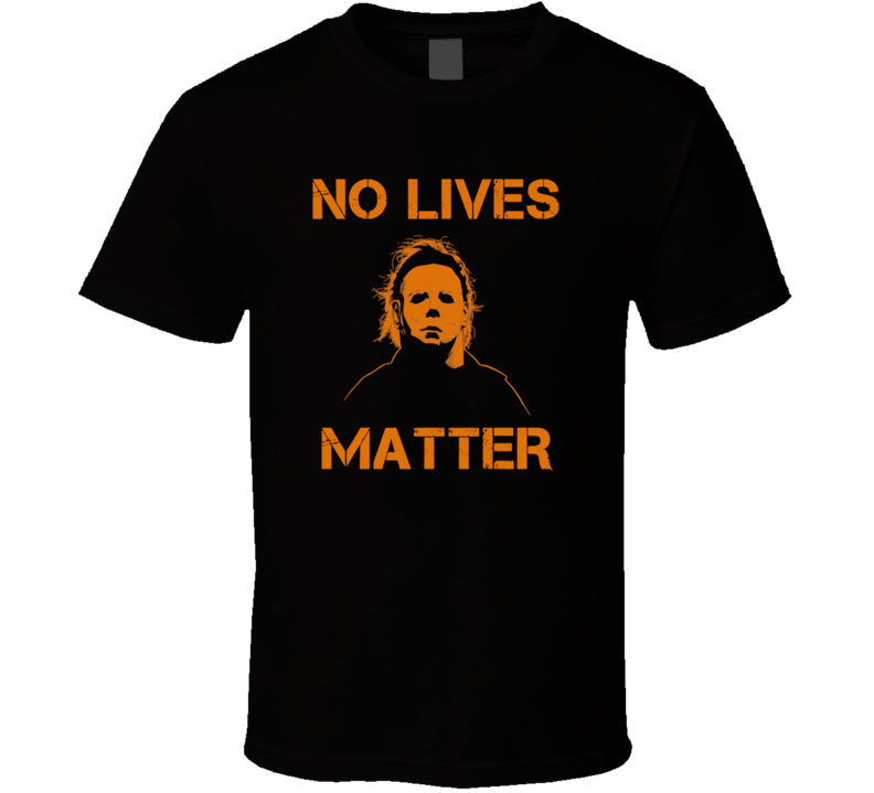 No Lives Matter Mike Myers Funny Halloween Graphic T Shirt