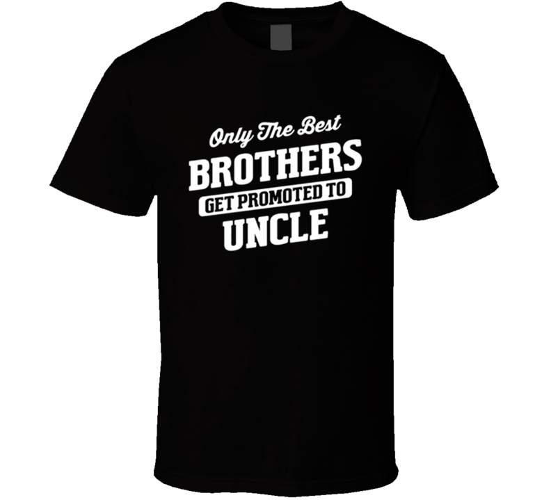 Only The Best Brothers Get Promoted To Uncle Funny Uncle Family Parents Kids T Shirt