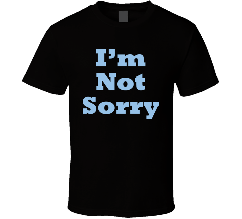 Im Not Sorry T Shirt