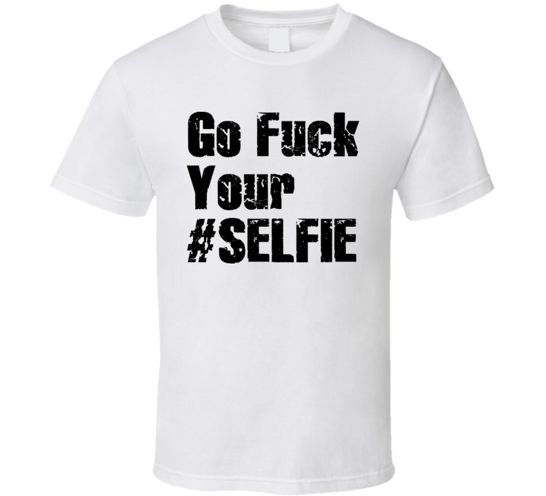 Go Fuck Your Selfie T Shirt