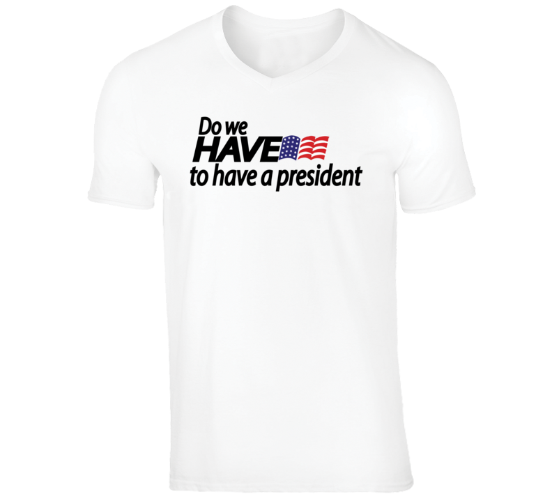 Do We Have To Have A President T Shirt