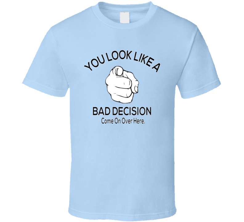 You Look Like A Bad Decision T Shirt