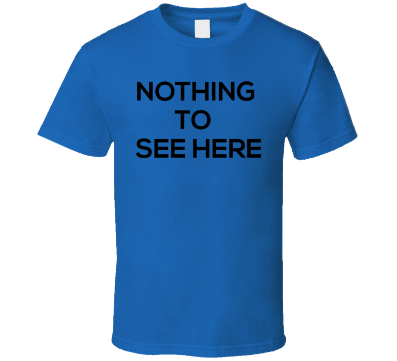 Nothing To See Here T Shirt
