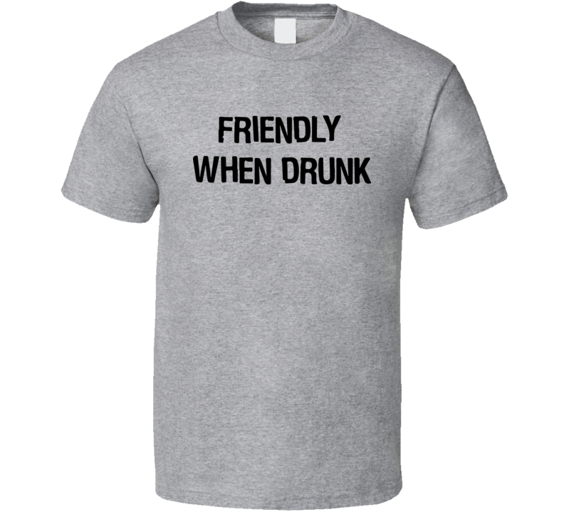 Friendly When Drunk T Shirt