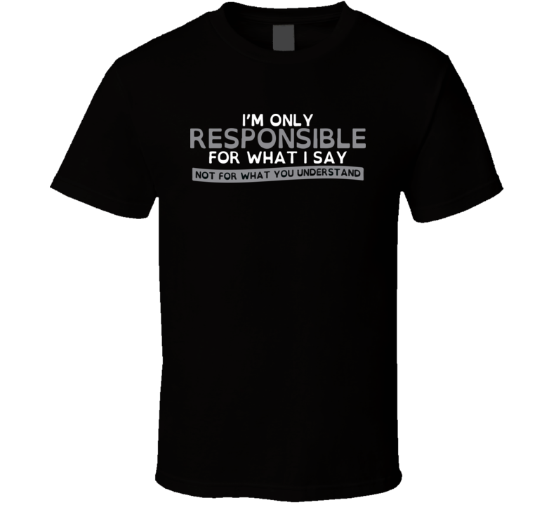 I'm only responsible for what I say not for what you understand T Shirt