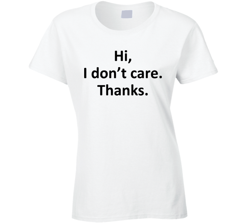 Hi, I don't care thanks. T Shirt