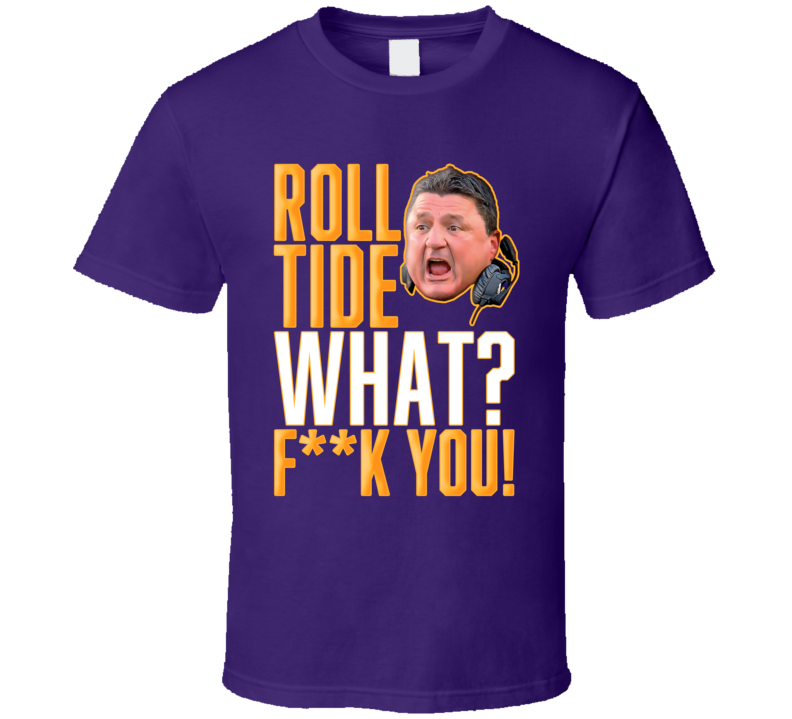 Ed Orgeron Quote Roll Tide What Fck You Football T Shirt