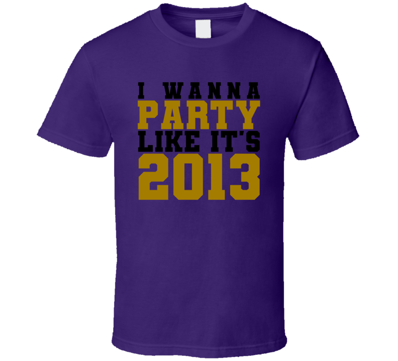 I Wanna Party Like Its 2013 Baltimore Football Champions T Shirt