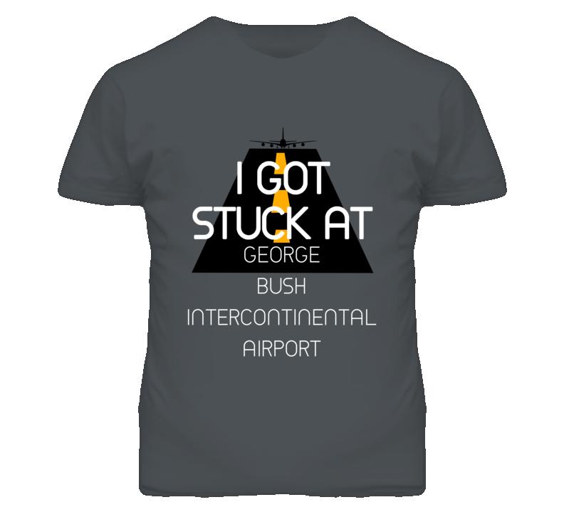 I Got Stuck At George Bush Intercontinental Airport Funny T Shirt