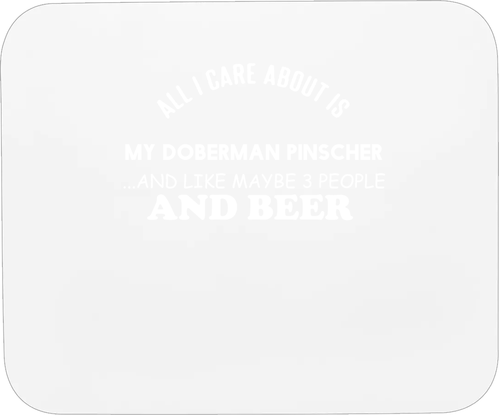 Doberman Pinscher All I Care About Is My Dog Dogs Mousepad