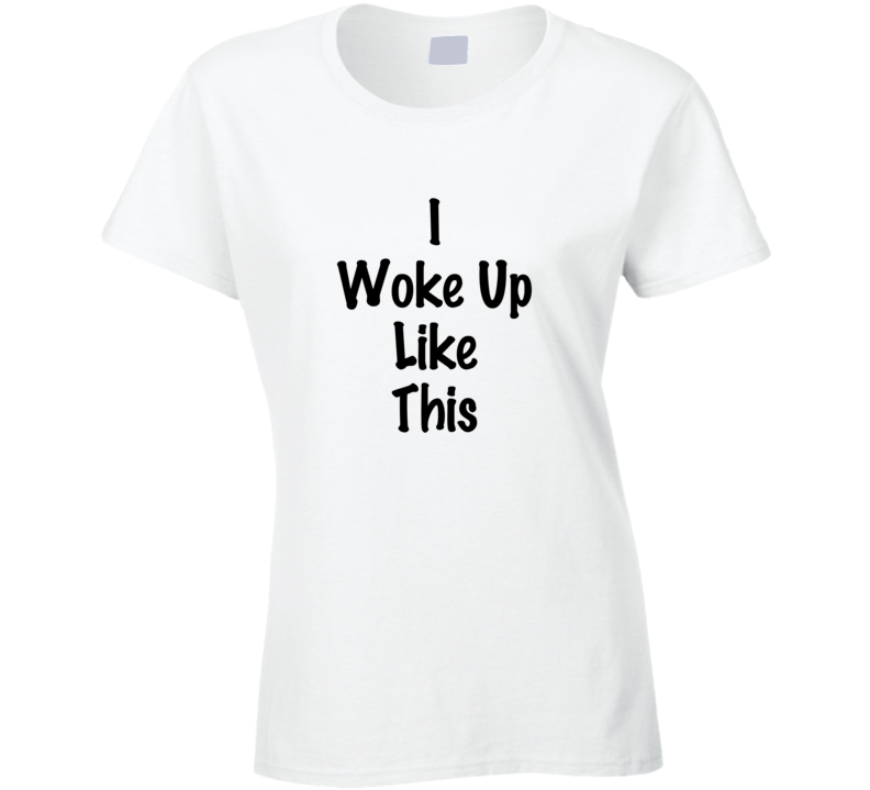 I Woke Up Like This T-shirt funny woke up t shirt