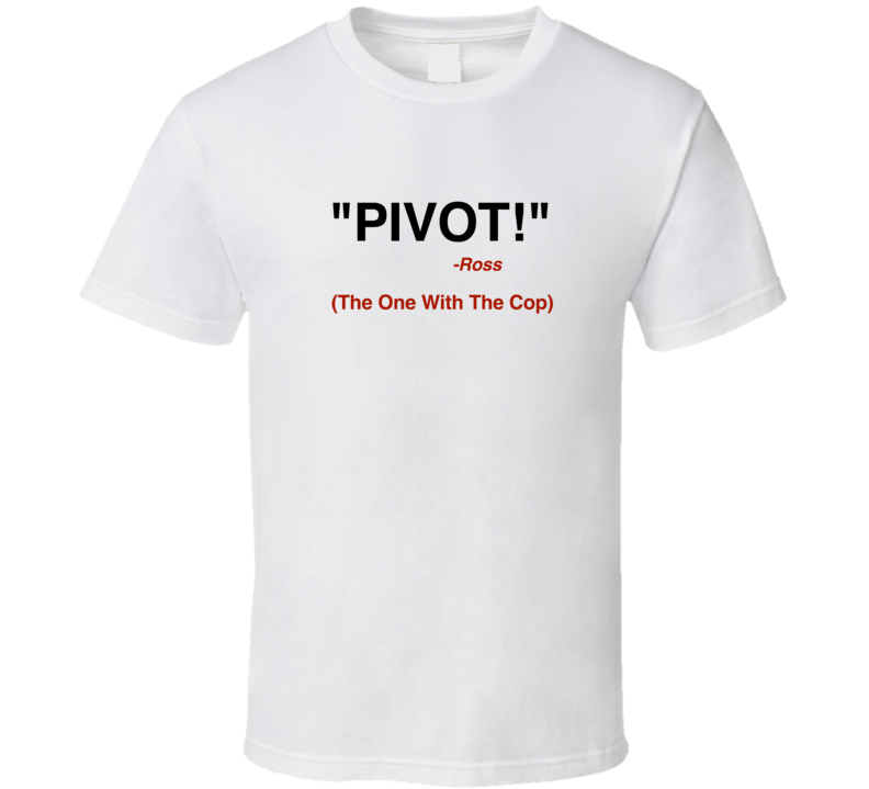 Pivot Ross t-shirt friends quote tshirt The One With the Cop t shirt