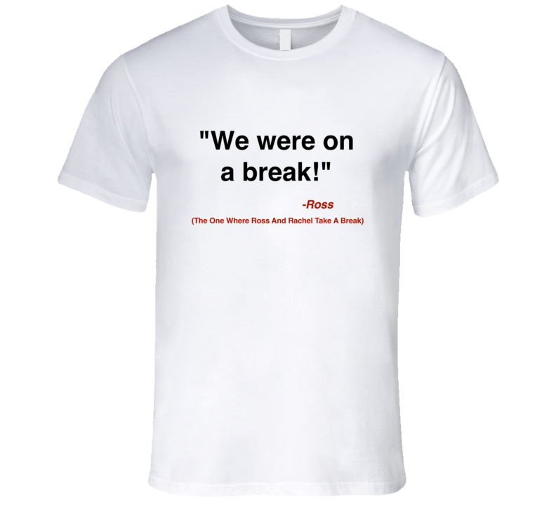 We were on a break t-shirt Ross Geller quote t shirt Friends quote tshirt