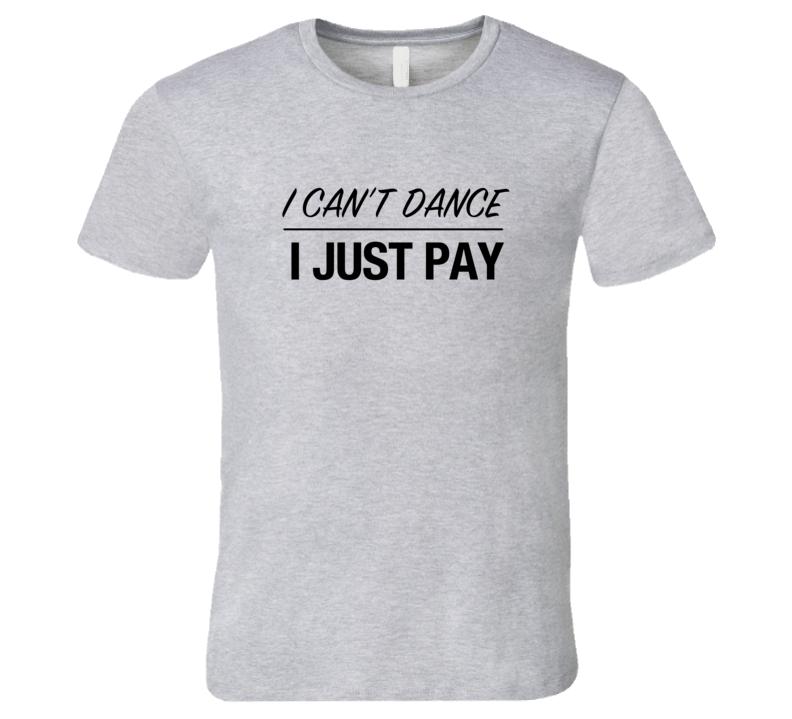 4f5d2aee Dance Dad T-Shirt I Can't Dance I just Pay Dance Tshirt