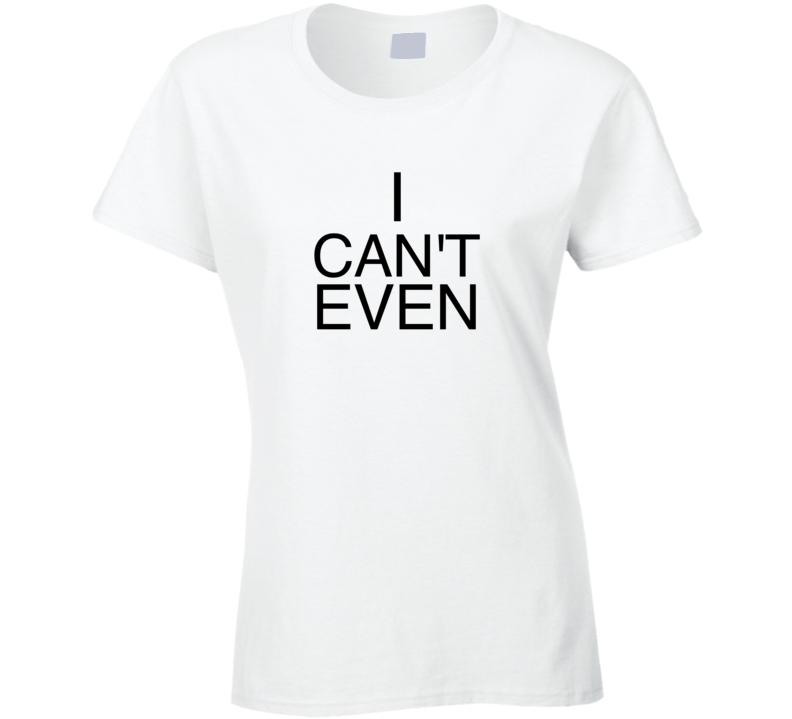 I Can't Even T-shirt Womens I can't even tshirt I can't tshirt