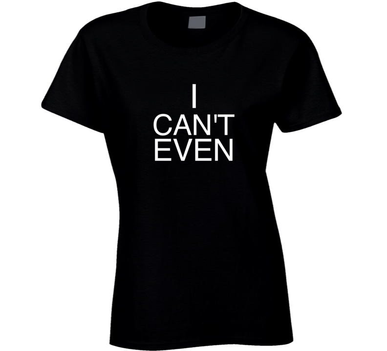 I can't even t-shirt womens I can't even t shirt I can't tshirt
