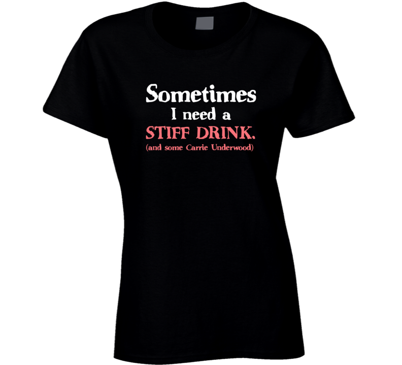 Carrie Underwood Sometimes I need a Stiff Drink T-Shirt Country Song Lyrics T Shirt