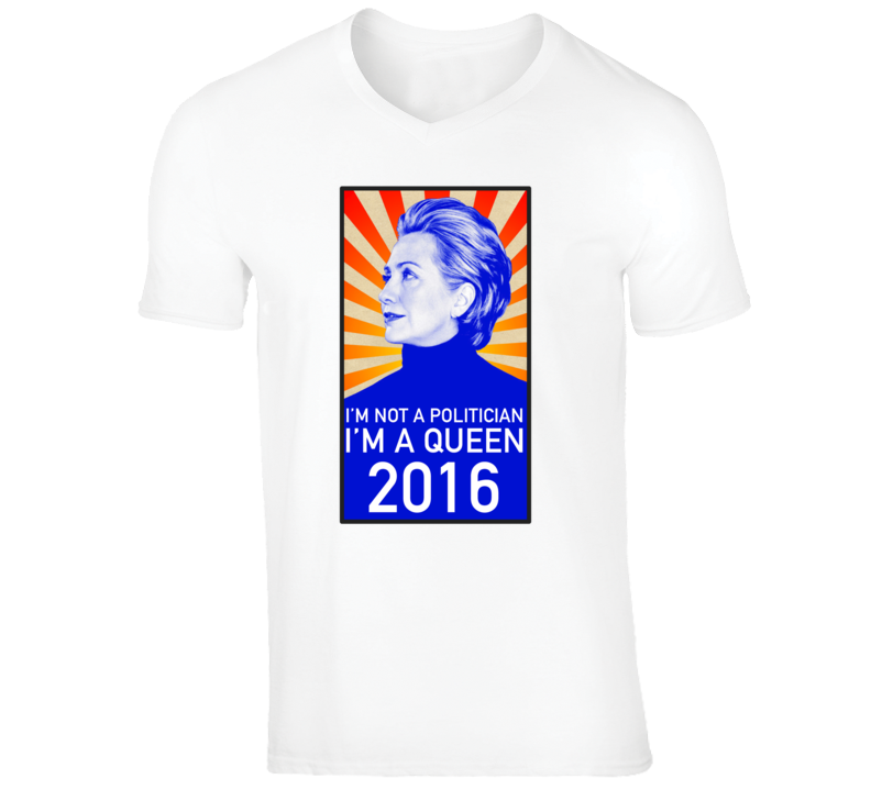 I'm not a Politician I'm a Queen Hillary Clinton Funny Political T-Shirt