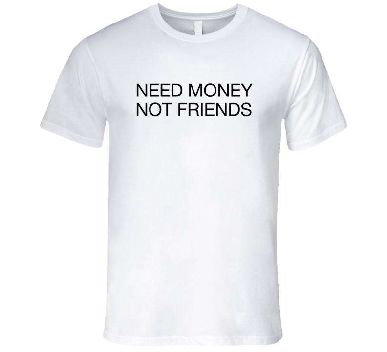 Need Money Not Friends funny trending graphic white T-Shirt