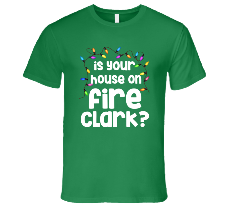 Christmas Vacation Is Your House On Fire Clark T-Shirt