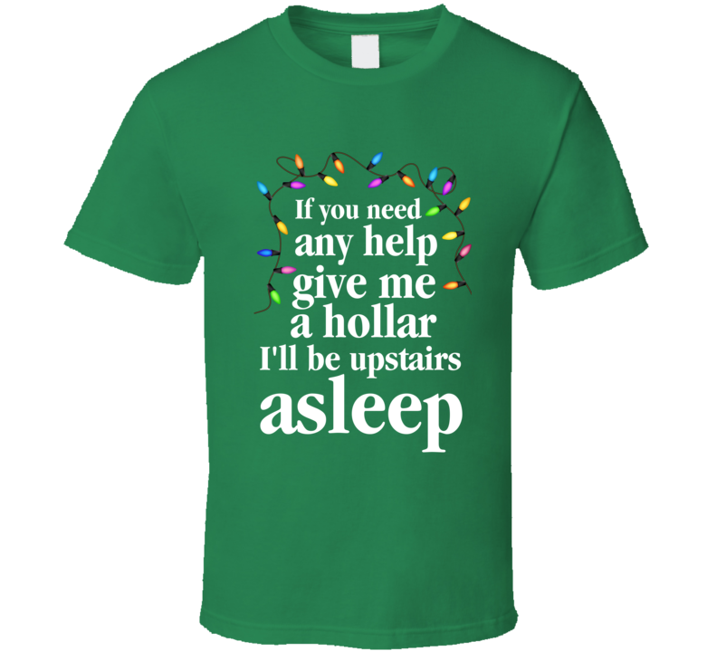 Christmas Vacation Movie If You Need Any Help I'll Be Upstairs Asleep T-Shirt
