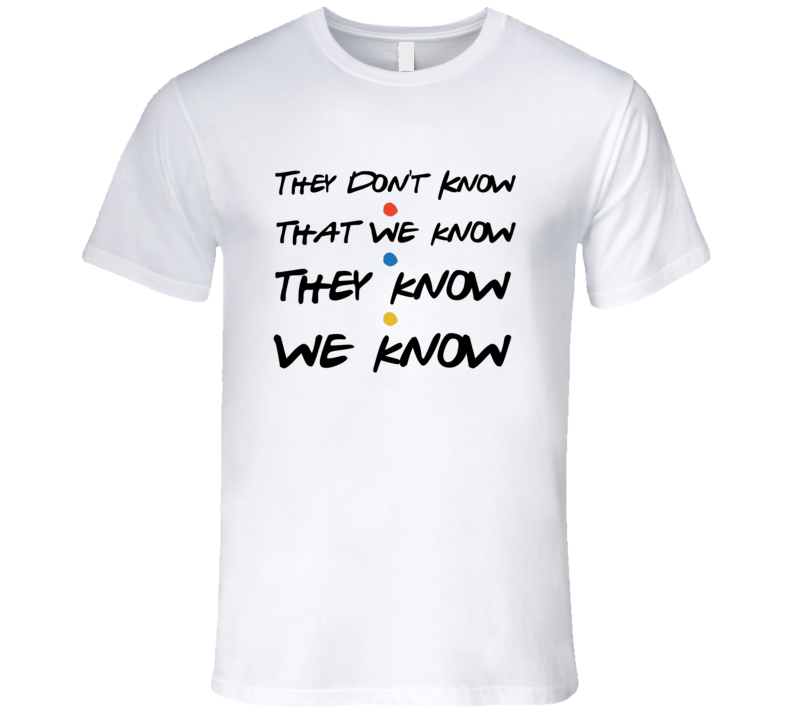 Friends They Don't Know We Know Funny T-Shirt