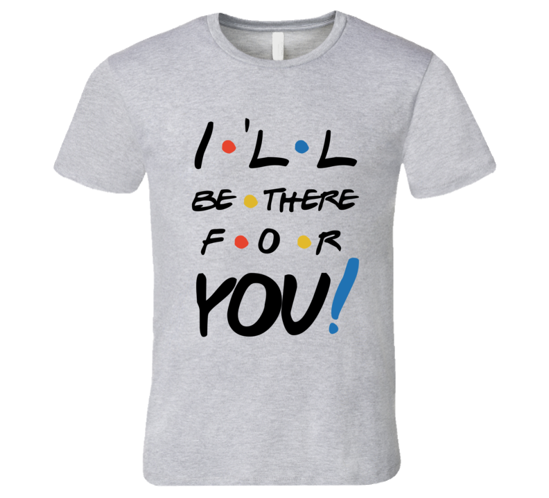 I'll Be There For You Friends Song T-Shirt