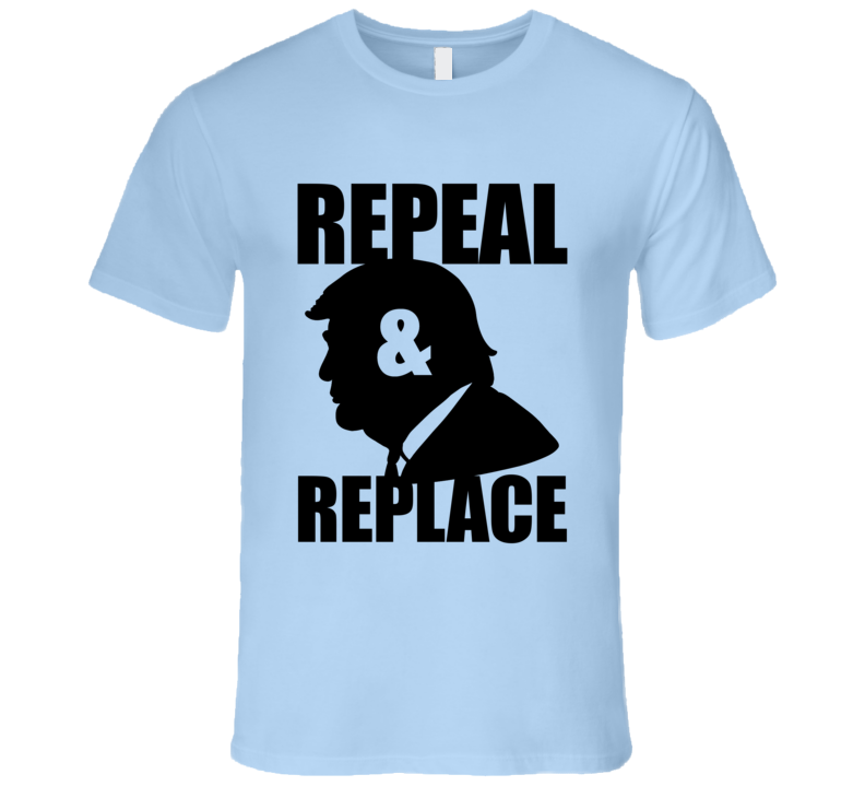 Donald Trump Repeal and Replace Anti Trump Political T-Shirt