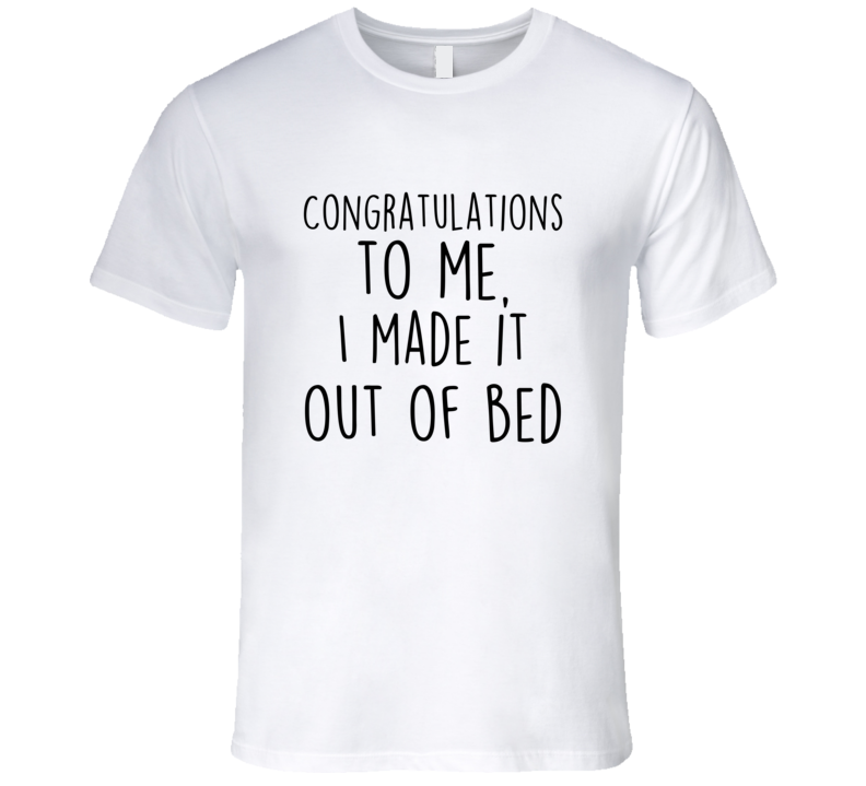 Congratulations To Me I Made It Out Of Bed Funny T-Shirt