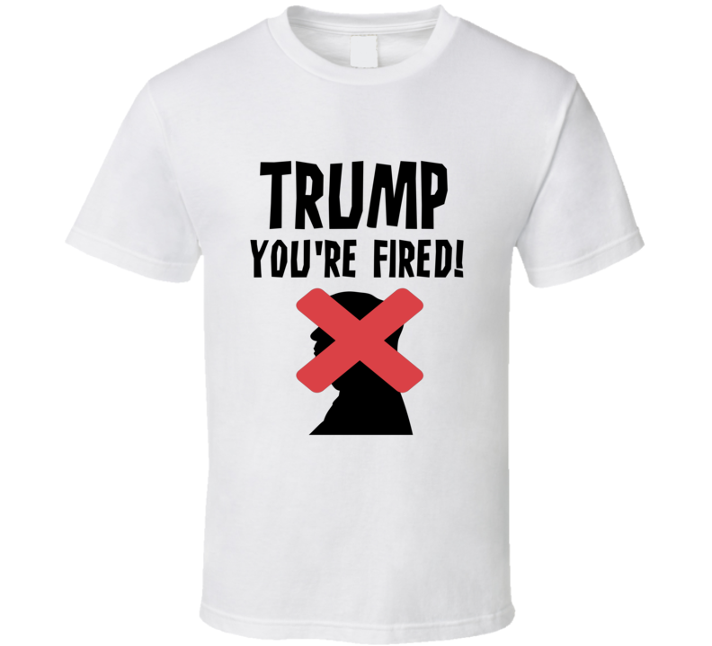 Donald Trump You're Fired Anti Trump Political T-Shirt