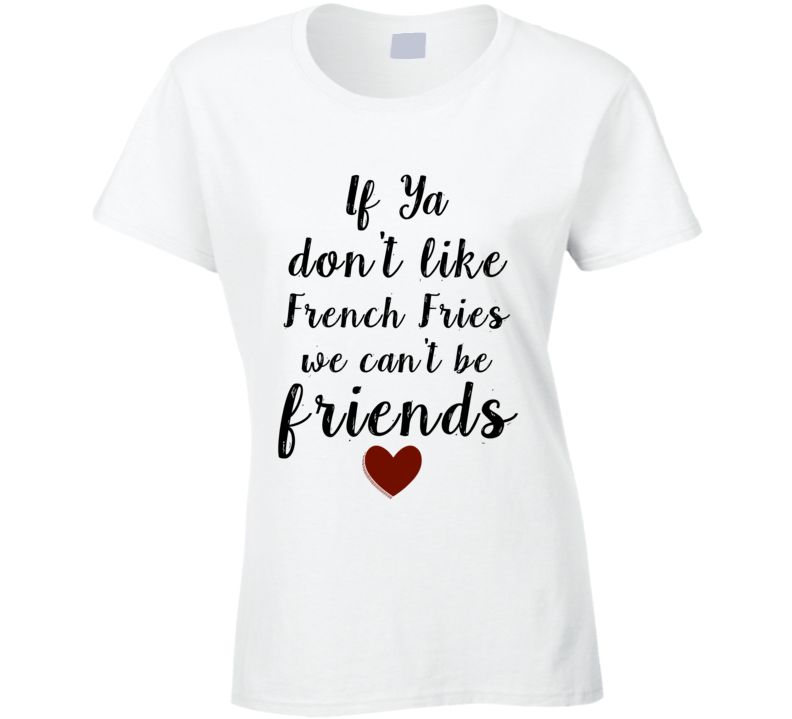 If Ya Don't Like French Fries We Can't Be Friends Model Ladies T-Shirt