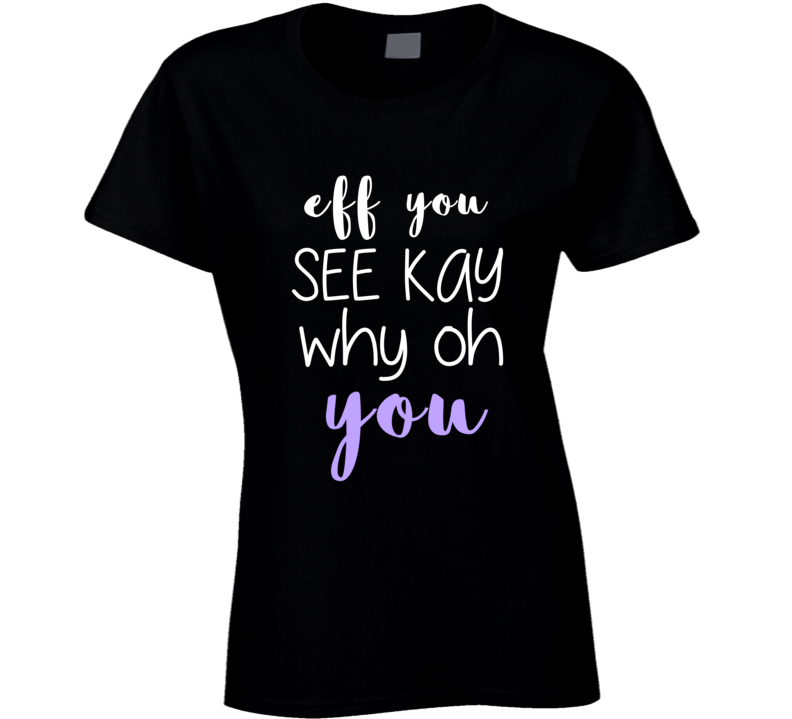 Eff You See Kay Why Oh You Funny Ladies Flip Off T Shirt