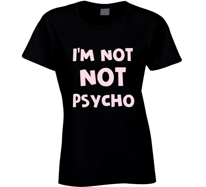 I'm Not Not Psycho Funny Ladies Internet Humour T Shirt