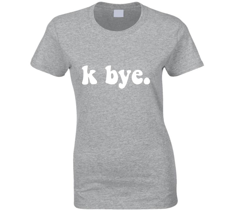 K Bye. Funny Ladies Texting Phone Lingo Humor T Shirt
