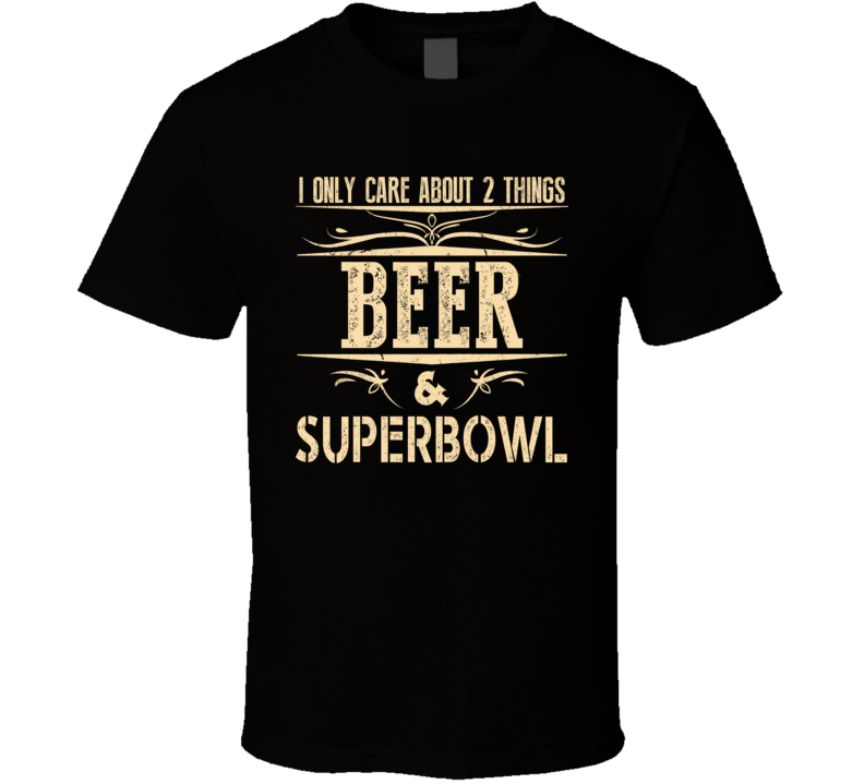 I Onl Care About Two Things Beer And The Super Bowl Super Fan T Shirt