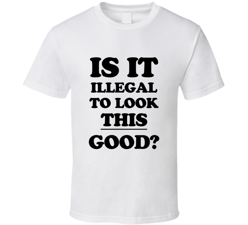 Is It Illegal To Look This Good? T-shirt