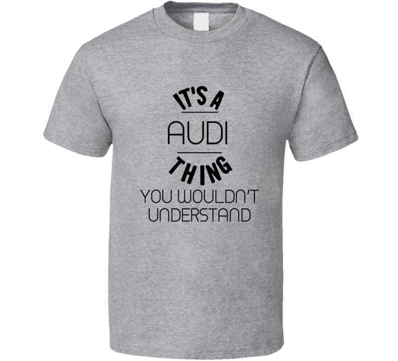 It's An Audi Thing You Wouldn't Understand Car Lover T Shirt
