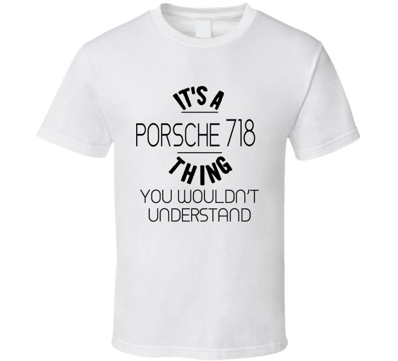 It's A Porsche 718 Thing You Wouldn't Understand Car T Shirt