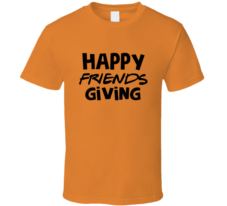 Happy Friendsgiving  Happy Thanksgiving For Friends Only T Shirt