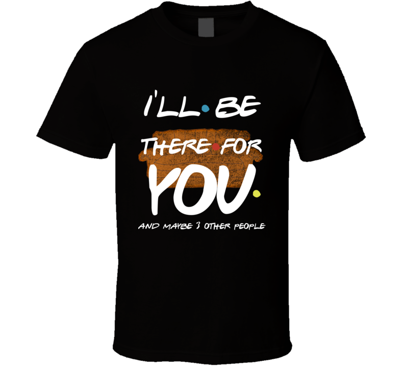 Friends Show I'll Be There For You And Maybe 3 Other People Funny T Shirt