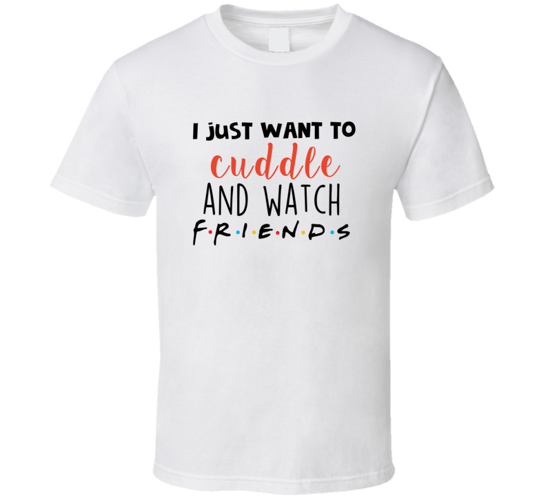 Friends I Just Want To Cuddle And Watch Friends Tv Show T-shirt