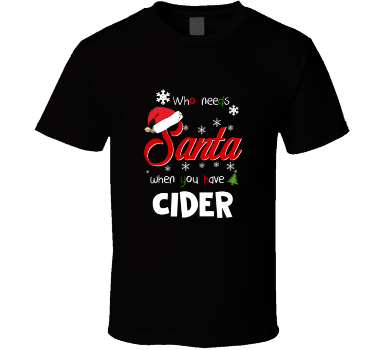 Who Needs Santa When You Have Cider Christmas Funny Party T-shirt