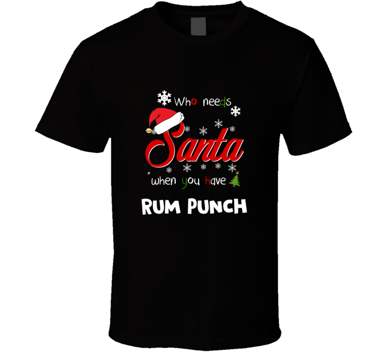 Who Needs Santa When You Have Rum Punch Christmas Funny Party T-shirt