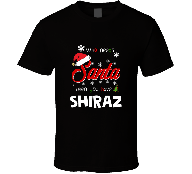 Who Needs Santa When You Have Shiraz Christmas Funny Party T-shirt