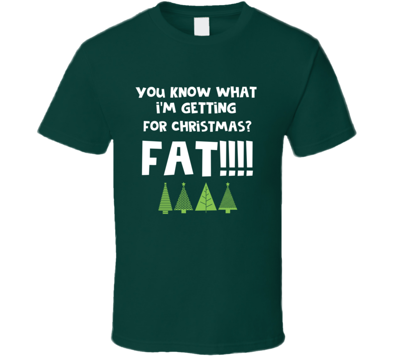 You Know What I'm Getting For Christmas Fat! Funny Xmas Party T Shirt
