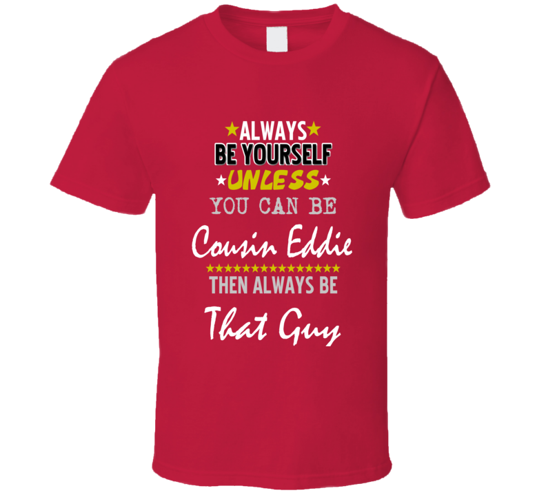 Always Be Yourself Unless You Can Be Cousin Eddie Funny Christmas Vacation T-shirt