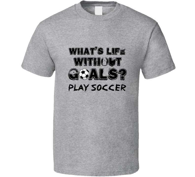 What's Life Without Goals? Play Soccer Boys Soccer T-shirt