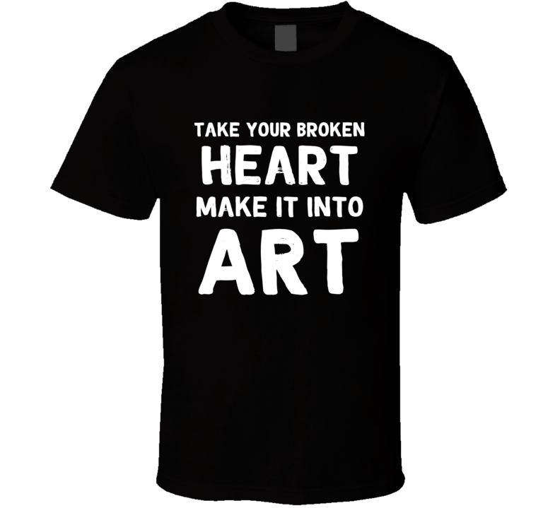 Take Your Broken Heart Make It Into Art Celebrity Inspired T-shirt