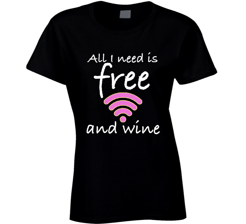 All I Need Is Free Wifi And Wine Funny Wifi Ladies Geek T-shirt